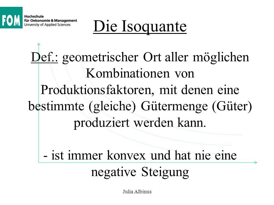 Die Isoquante Def.: geometrischer Ort aller möglichen Kombinationen von Produktionsfaktoren, mit denen eine bestimmte (gleiche) Gütermenge (Güter) produziert werden kann. - ist immer konvex und hat nie eine negative Steigung