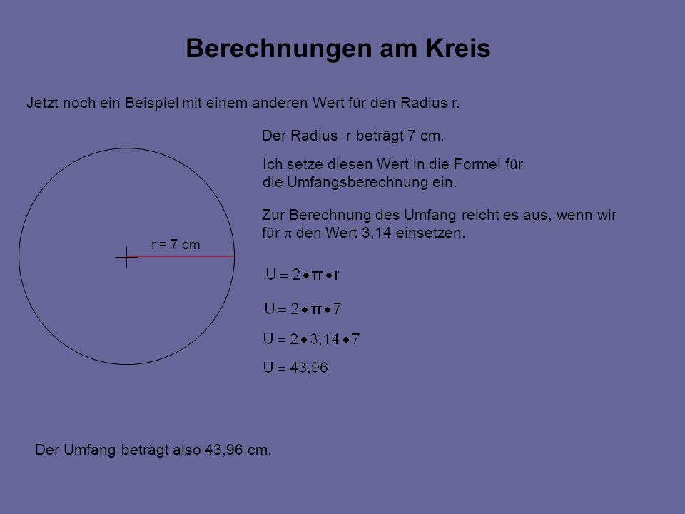 Berechnungen am Kreis Jetzt noch ein Beispiel mit einem anderen Wert für den Radius r. Der Radius r beträgt 7 cm.
