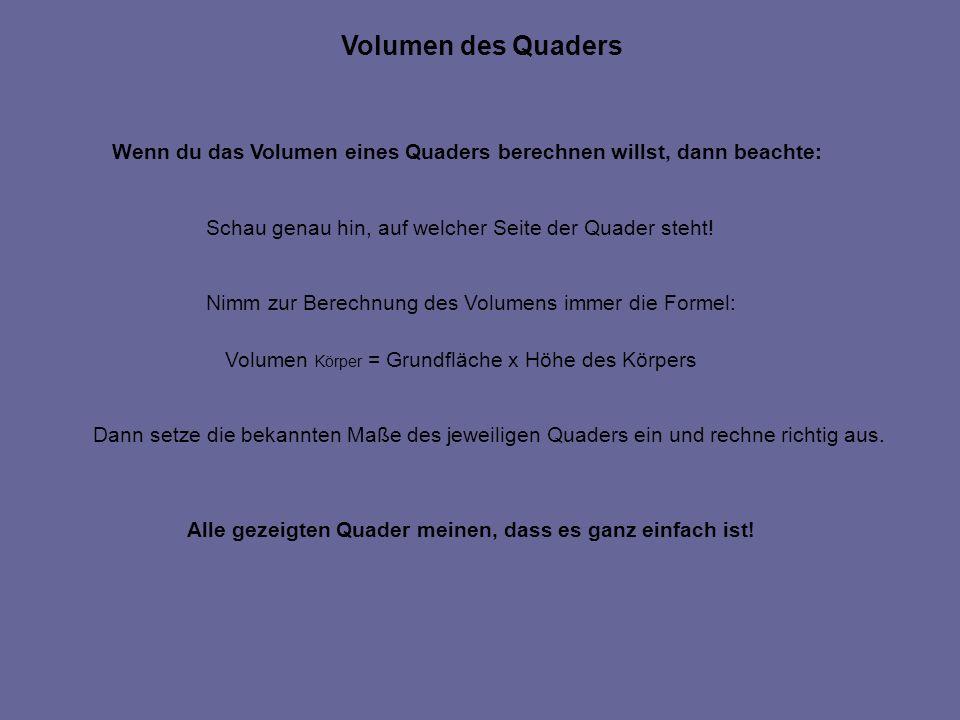 Volumen des Quaders Wenn du das Volumen eines Quaders berechnen willst, dann beachte: Schau genau hin, auf welcher Seite der Quader steht!