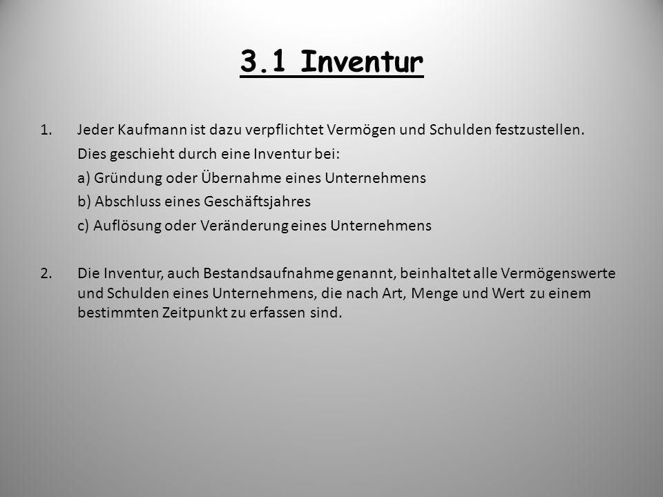 3.1 Inventur Jeder Kaufmann ist dazu verpflichtet Vermögen und Schulden festzustellen. Dies geschieht durch eine Inventur bei: