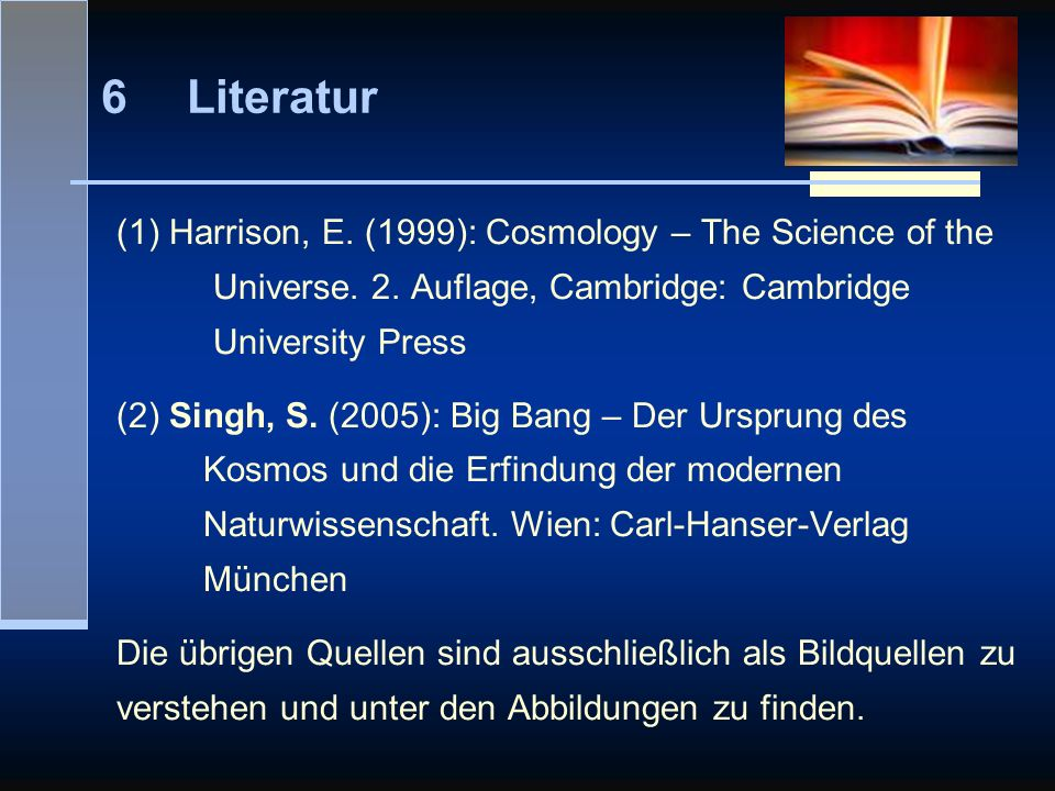 6 Literatur (1) Harrison, E. (1999): Cosmology – The Science of the