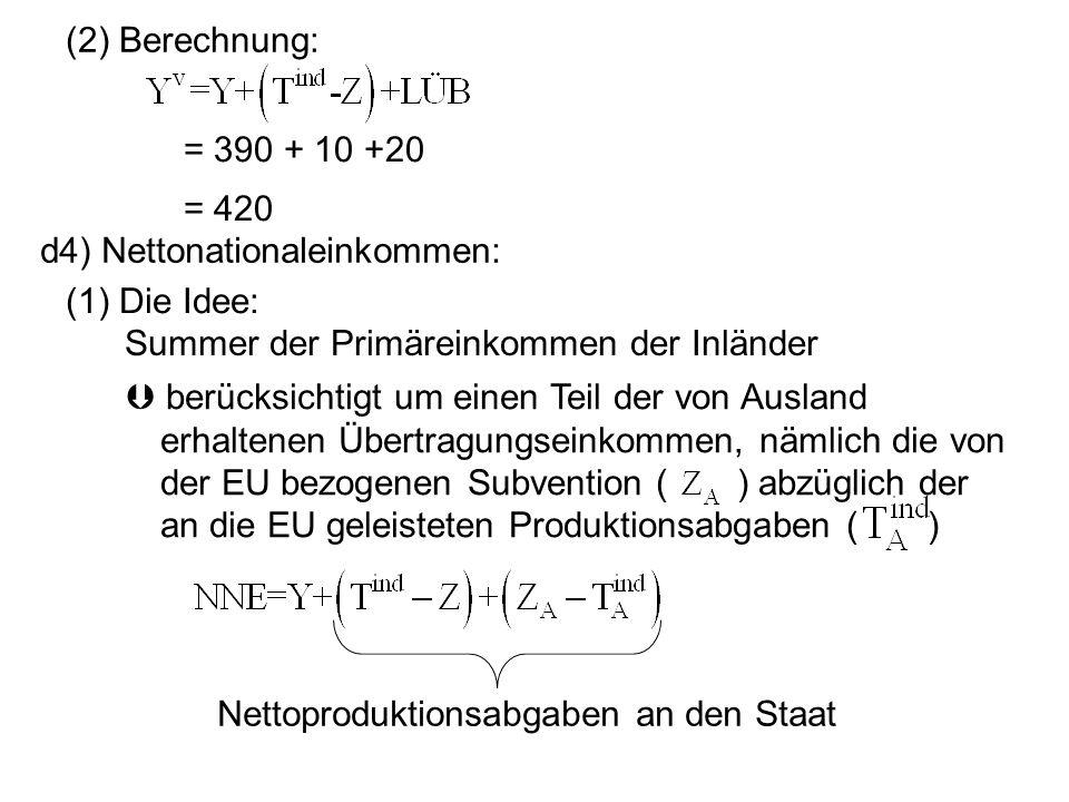 (2) Berechnung:= 390 + 10 +20. = 420. d4) Nettonationaleinkommen: (1) Die Idee: Summer der Primäreinkommen der Inländer.