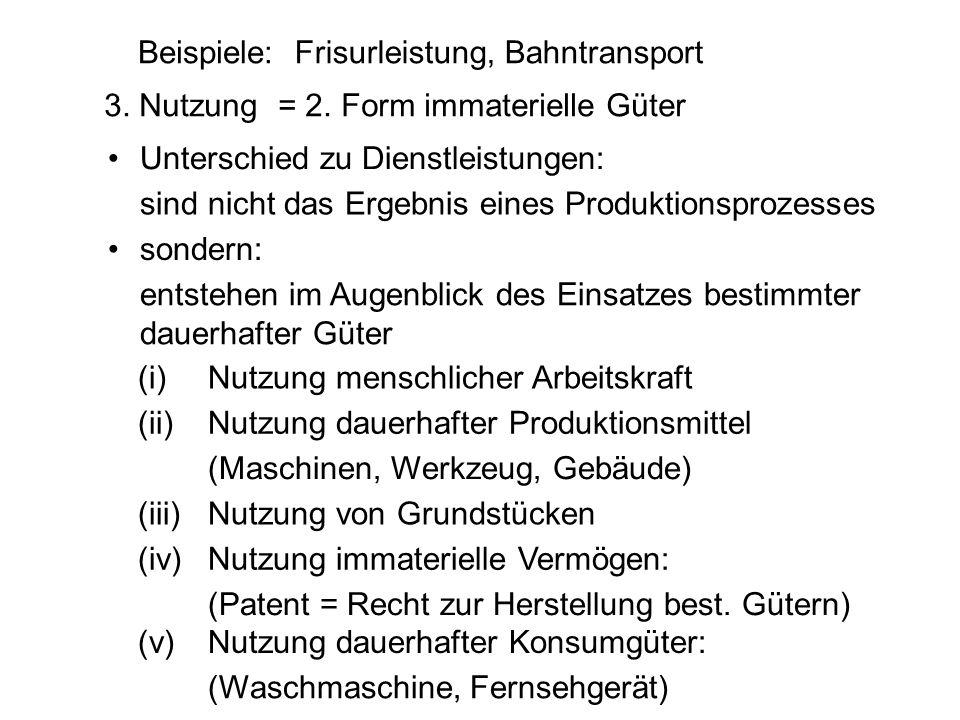 Beispiele: Frisurleistung, Bahntransport. 3. Nutzung. = 2. Form immaterielle Güter. • Unterschied zu Dienstleistungen: