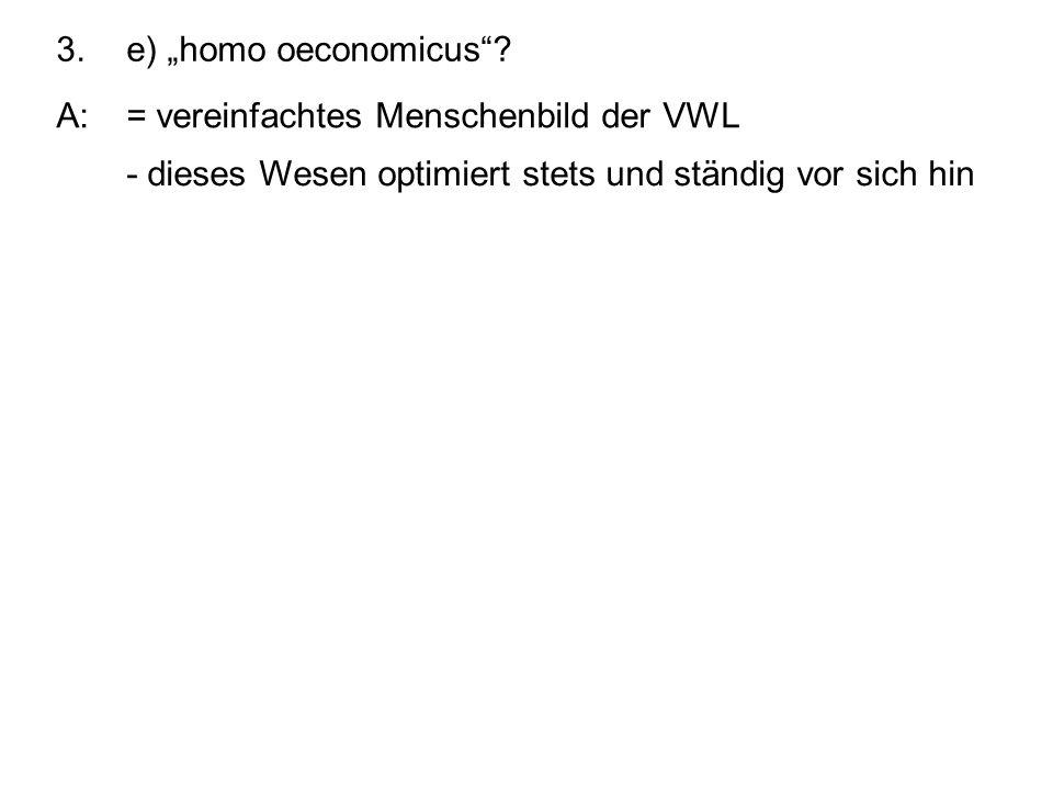 """3. e) """"homo oeconomicus . A: = vereinfachtes Menschenbild der VWL."""