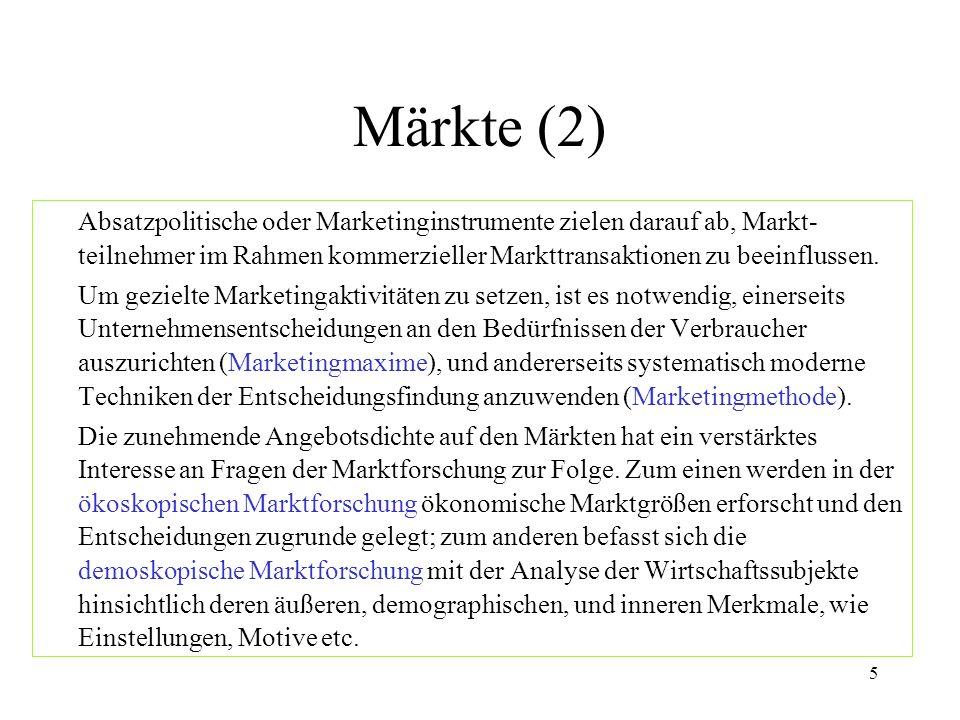 Märkte (2) Absatzpolitische oder Marketinginstrumente zielen darauf ab, Markt-teilnehmer im Rahmen kommerzieller Markttransaktionen zu beeinflussen.