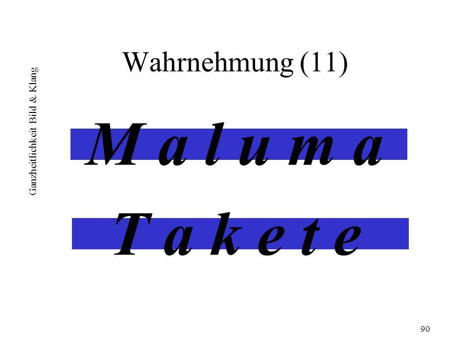 Wahrnehmung (11) M a l u m a T a k e t e Ganzheitlichkeit Bild & Klang