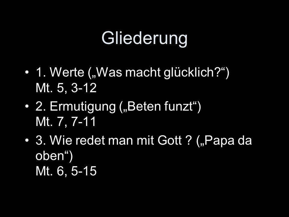 """Gliederung 1. Werte (""""Was macht glücklich ) Mt. 5, 3-12"""