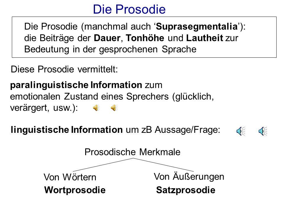 Die Prosodie Die Prosodie (manchmal auch 'Suprasegmentalia'): die Beiträge der Dauer, Tonhöhe und Lautheit zur Bedeutung in der gesprochenen Sprache.