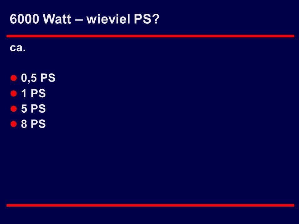 6000 Watt – wieviel PS ca. 0,5 PS 1 PS 5 PS 8 PS