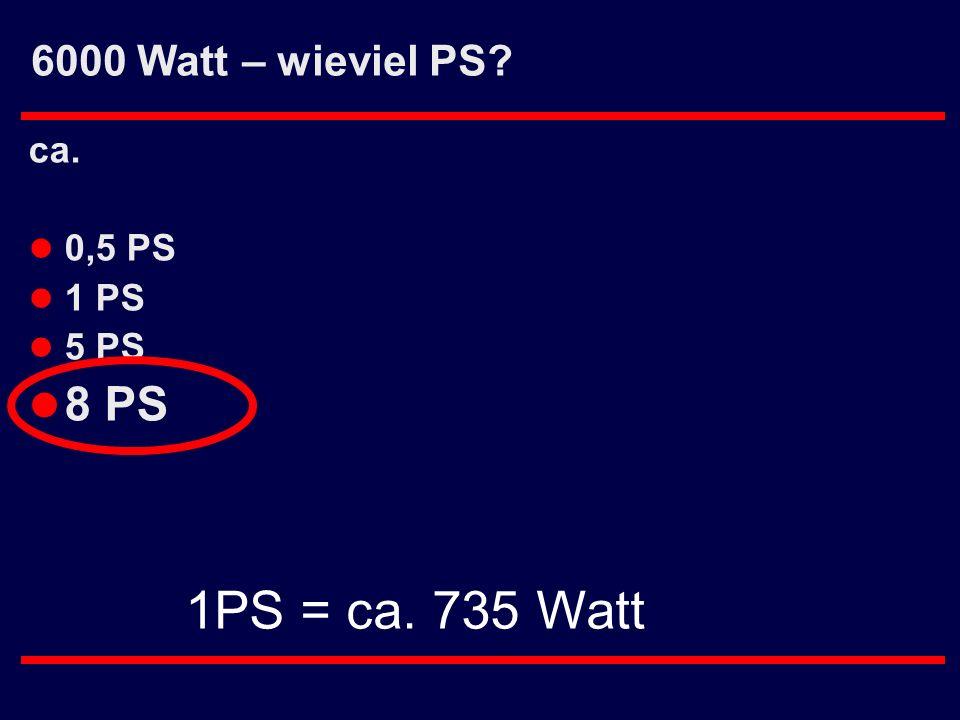 6000 Watt – wieviel PS ca. 0,5 PS 1 PS 5 PS 8 PS 1PS = ca. 735 Watt