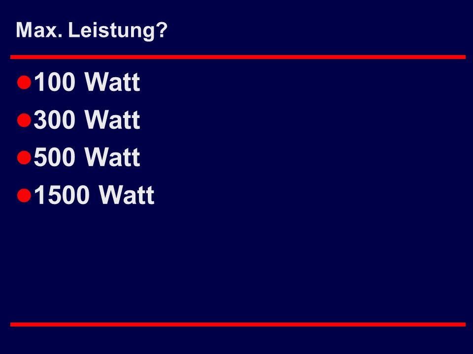 Max. Leistung 100 Watt 300 Watt 500 Watt 1500 Watt