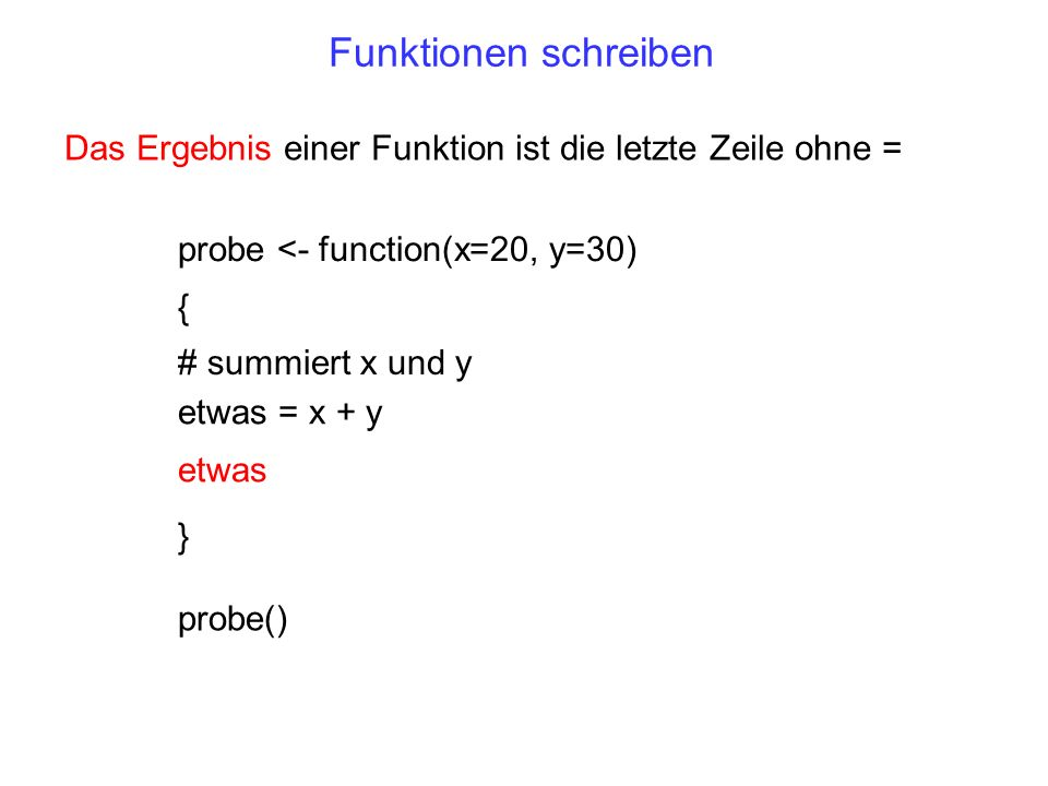 Funktionen schreibenDas Ergebnis einer Funktion ist die letzte Zeile ohne = probe <- function(x=20, y=30)