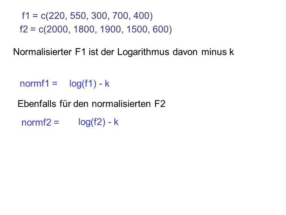 f1 = c(220, 550, 300, 700, 400)f2 = c(2000, 1800, 1900, 1500, 600) Normalisierter F1 ist der Logarithmus davon minus k.