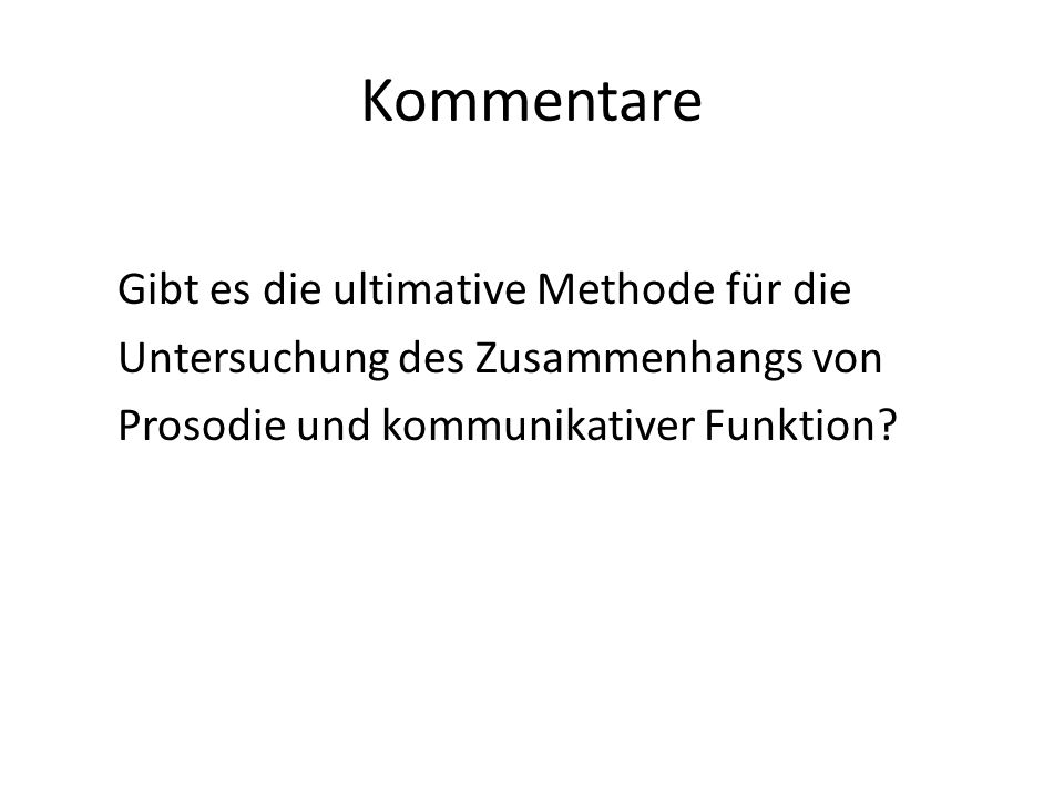 Kommentare Gibt es die ultimative Methode für die Untersuchung des Zusammenhangs von Prosodie und kommunikativer Funktion.