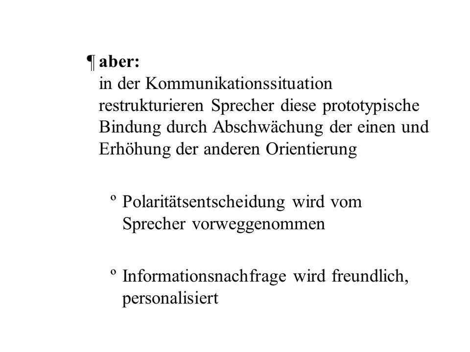 aber: in der Kommunikationssituation restrukturieren Sprecher diese prototypische Bindung durch Abschwächung der einen und Erhöhung der anderen Orientierung