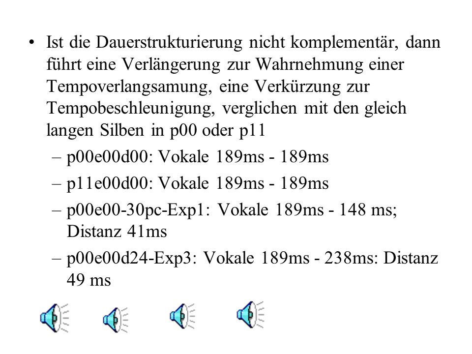 Ist die Dauerstrukturierung nicht komplementär, dann führt eine Verlängerung zur Wahrnehmung einer Tempoverlangsamung, eine Verkürzung zur Tempobeschleunigung, verglichen mit den gleich langen Silben in p00 oder p11