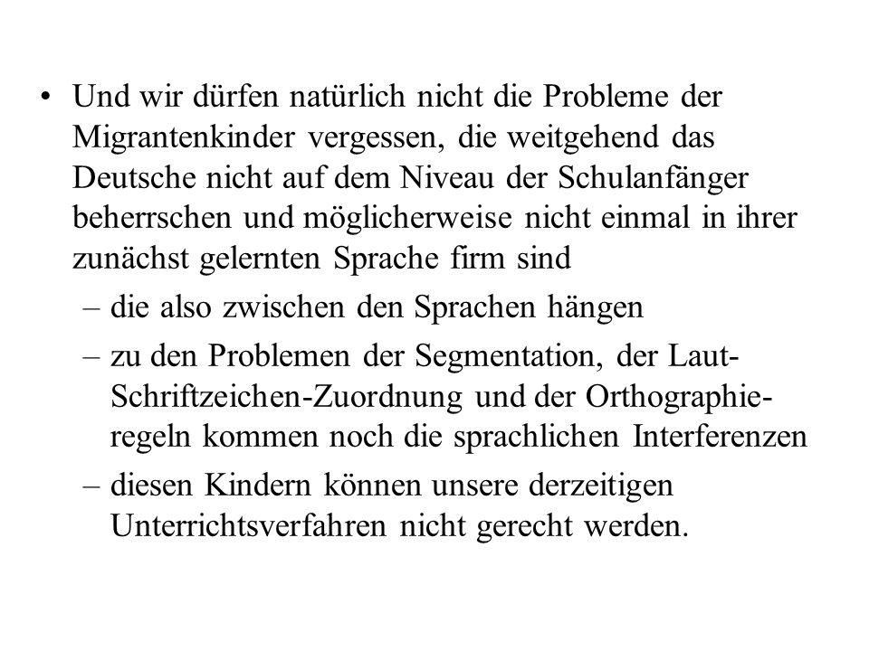 Und wir dürfen natürlich nicht die Probleme der Migrantenkinder vergessen, die weitgehend das Deutsche nicht auf dem Niveau der Schulanfänger beherrschen und möglicherweise nicht einmal in ihrer zunächst gelernten Sprache firm sind
