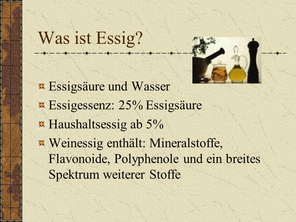 Was ist Essig Essigsäure und Wasser Essigessenz: 25% Essigsäure