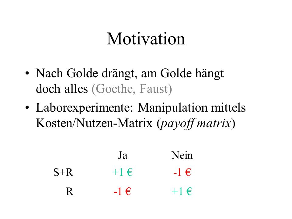 Motivation Nach Golde drängt, am Golde hängt doch alles (Goethe, Faust) Laborexperimente: Manipulation mittels Kosten/Nutzen-Matrix (payoff matrix)