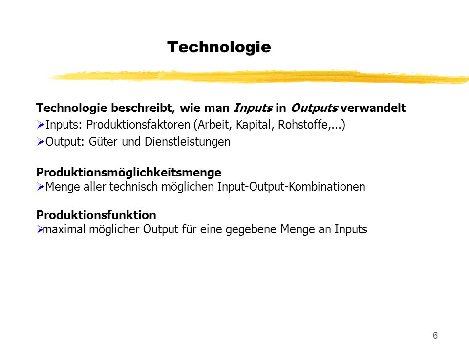Technologie Technologie beschreibt, wie man Inputs in Outputs verwandelt. Inputs: Produktionsfaktoren (Arbeit, Kapital, Rohstoffe,...)