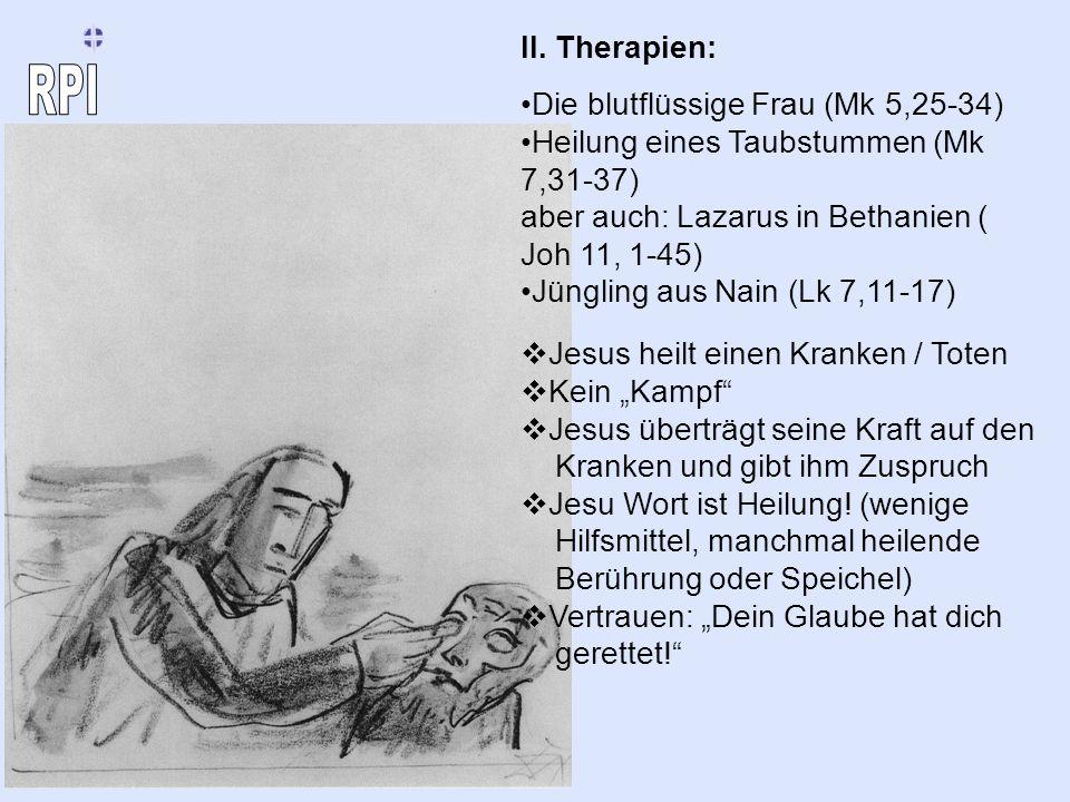 II. Therapien: Die blutflüssige Frau (Mk 5,25-34) Heilung eines Taubstummen (Mk 7,31-37) aber auch: Lazarus in Bethanien ( Joh 11, 1-45)
