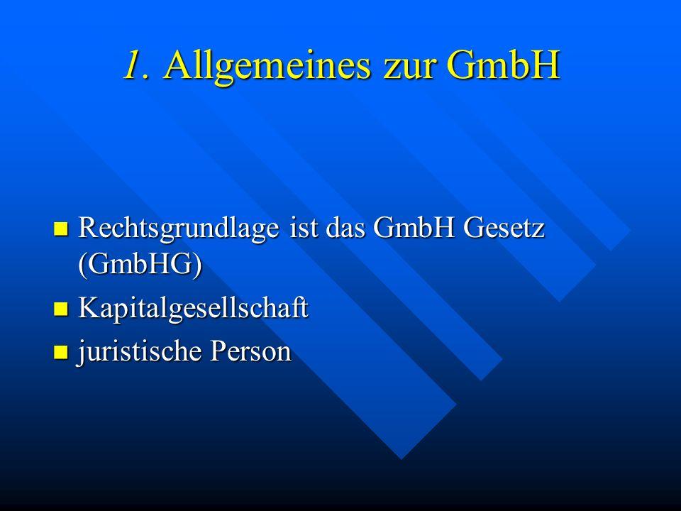 1. Allgemeines zur GmbH Rechtsgrundlage ist das GmbH Gesetz (GmbHG)
