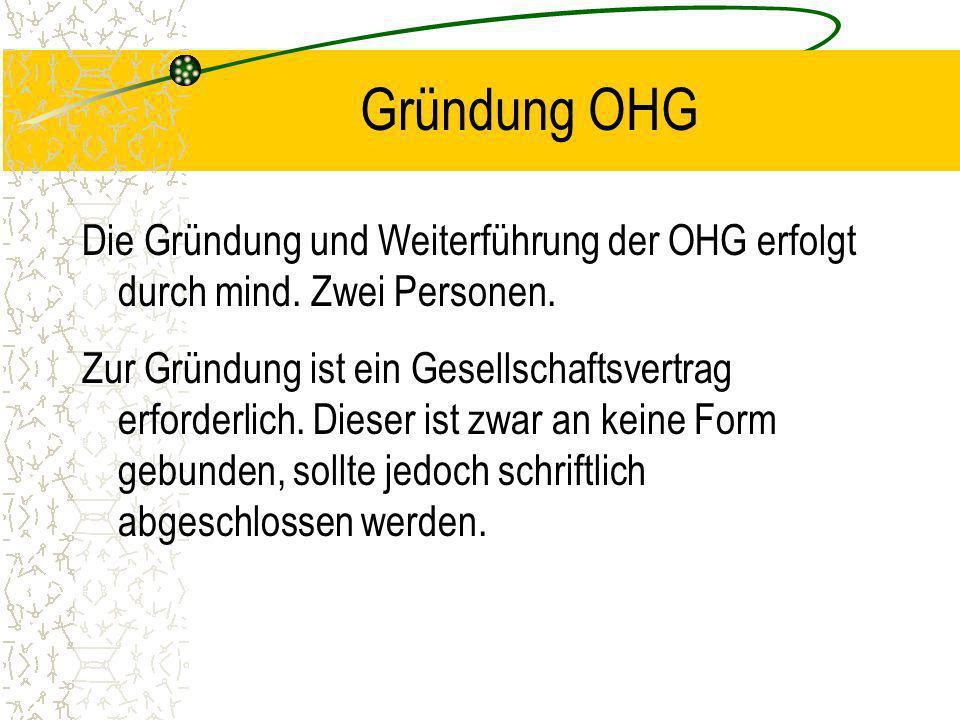 Gründung OHG Die Gründung und Weiterführung der OHG erfolgt durch mind. Zwei Personen.