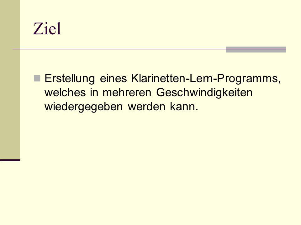Ziel Erstellung eines Klarinetten-Lern-Programms, welches in mehreren Geschwindigkeiten wiedergegeben werden kann.