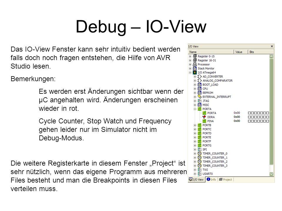 Debug – IO-View Das IO-View Fenster kann sehr intuitiv bedient werden falls doch noch fragen entstehen, die Hilfe von AVR Studio lesen.