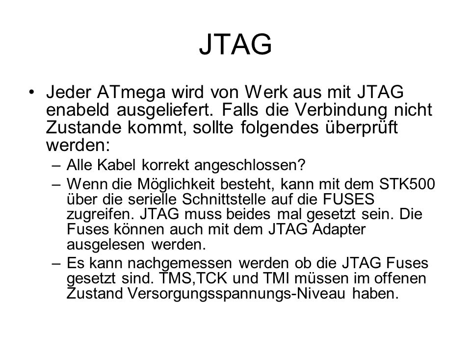 JTAGJeder ATmega wird von Werk aus mit JTAG enabeld ausgeliefert. Falls die Verbindung nicht Zustande kommt, sollte folgendes überprüft werden: