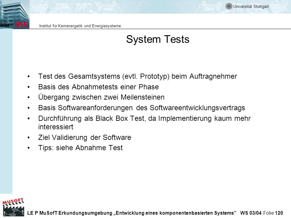 System Tests Test des Gesamtsystems (evtl. Prototyp) beim Auftragnehmer. Basis des Abnahmetests einer Phase.