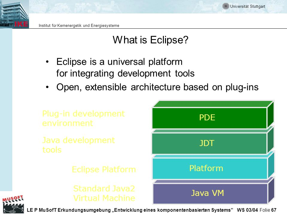 What is Eclipse Eclipse is a universal platform for integrating development tools. Open, extensible architecture based on plug-ins.