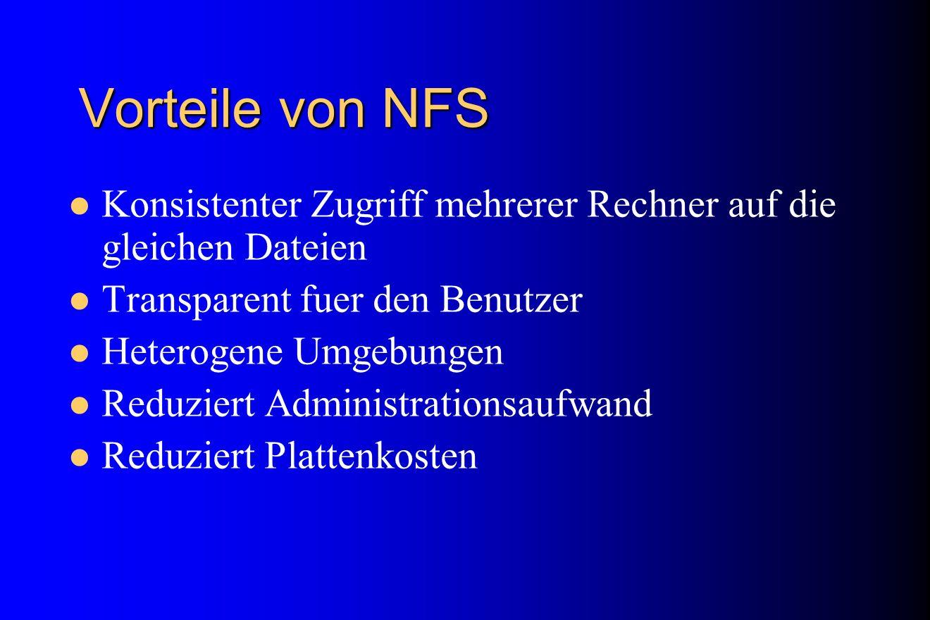 Vorteile von NFS Konsistenter Zugriff mehrerer Rechner auf die gleichen Dateien. Transparent fuer den Benutzer.