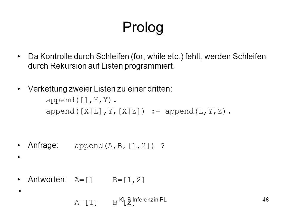Prolog Da Kontrolle durch Schleifen (for, while etc.) fehlt, werden Schleifen durch Rekursion auf Listen programmiert.
