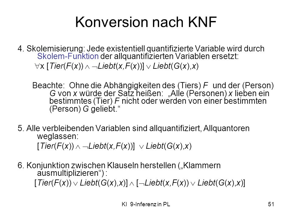 Konversion nach KNF 4. Skolemisierung: Jede existentiell quantifizierte Variable wird durch Skolem-Funktion der allquantifizierten Variablen ersetzt: