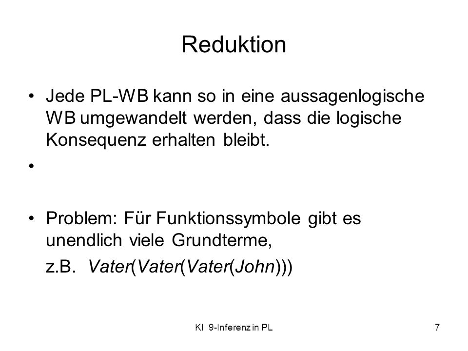 Reduktion Jede PL-WB kann so in eine aussagenlogische WB umgewandelt werden, dass die logische Konsequenz erhalten bleibt.