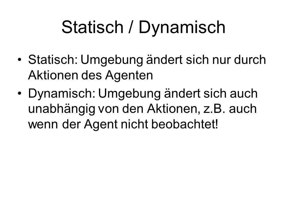Statisch / Dynamisch Statisch: Umgebung ändert sich nur durch Aktionen des Agenten.