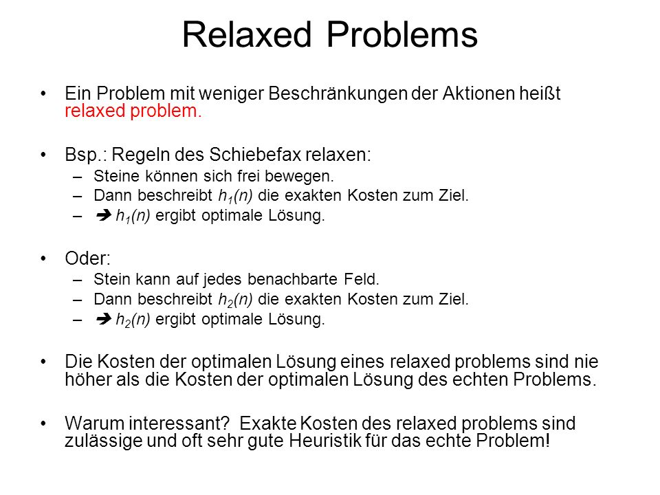 Relaxed Problems Ein Problem mit weniger Beschränkungen der Aktionen heißt relaxed problem. Bsp.: Regeln des Schiebefax relaxen: