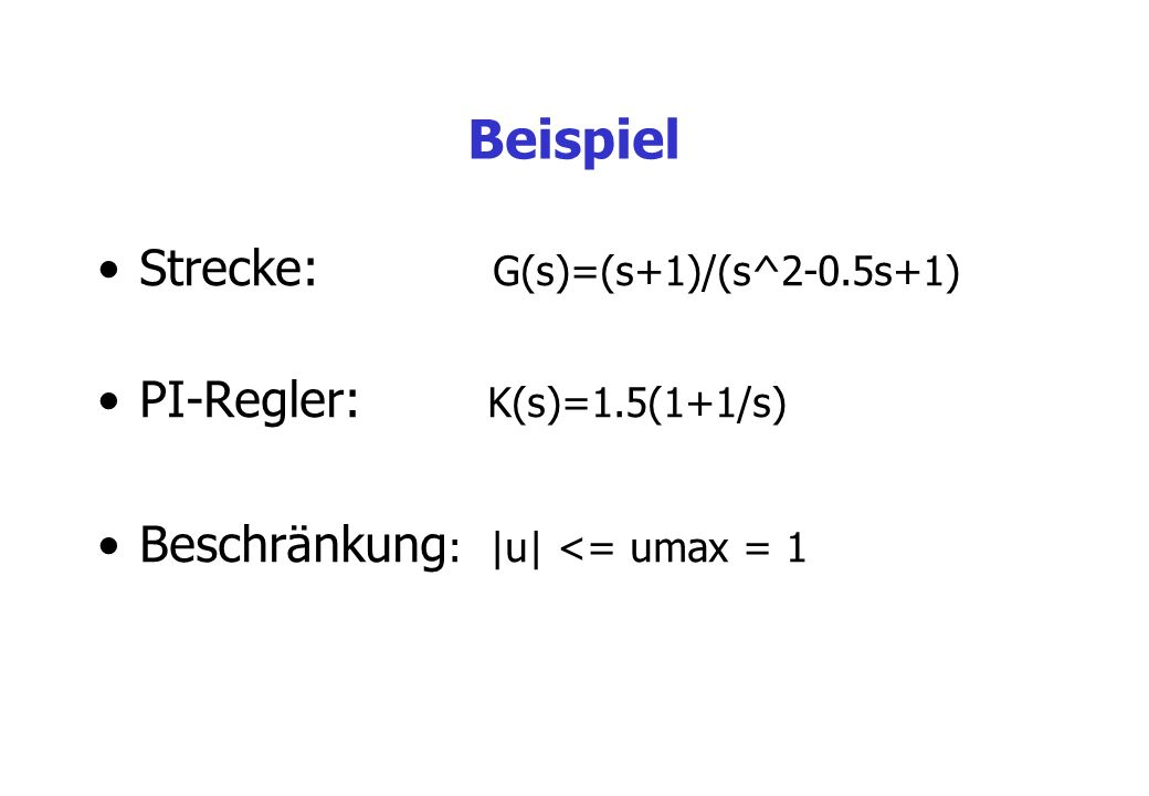 Beispiel Strecke: G(s)=(s+1)/(s^2-0.5s+1) PI-Regler: K(s)=1.5(1+1/s)