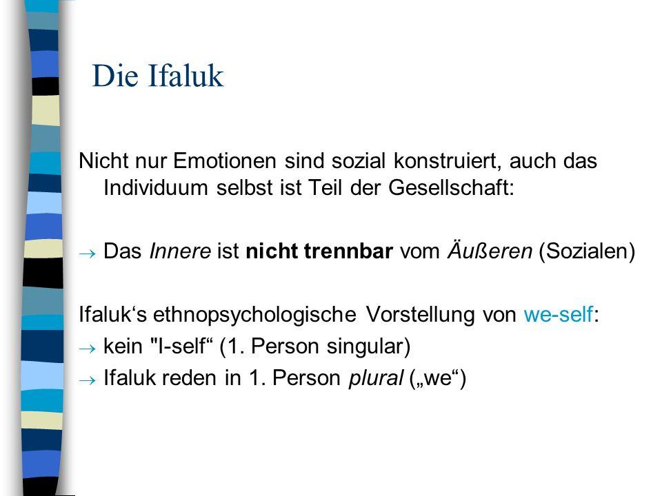 Die Ifaluk Nicht nur Emotionen sind sozial konstruiert, auch das Individuum selbst ist Teil der Gesellschaft: