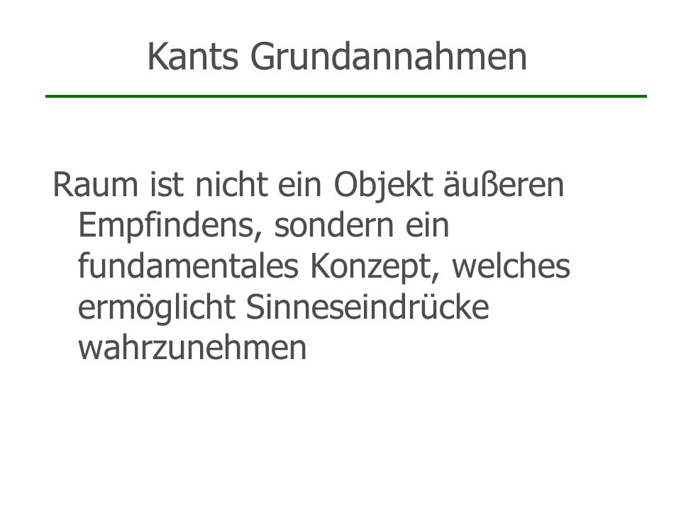 Kants Grundannahmen Raum ist nicht ein Objekt äußeren Empfindens, sondern ein fundamentales Konzept, welches ermöglicht Sinneseindrücke wahrzunehmen.