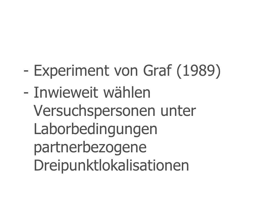 Experiment von Graf (1989) Inwieweit wählen Versuchspersonen unter Laborbedingungen partnerbezogene Dreipunktlokalisationen.