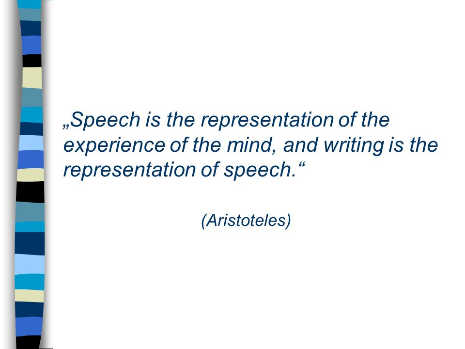 """Speech is the representation of the experience of the mind, and writing is the representation of speech. (Aristoteles)"