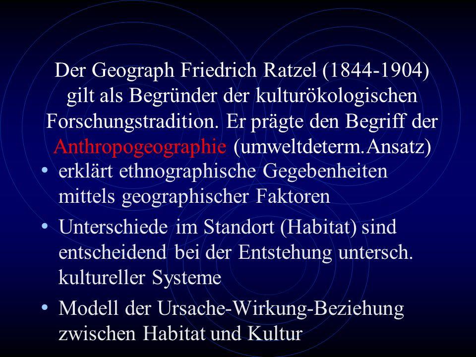 Der Geograph Friedrich Ratzel (1844-1904) gilt als Begründer der kulturökologischen Forschungstradition. Er prägte den Begriff der Anthropogeographie (umweltdeterm.Ansatz)