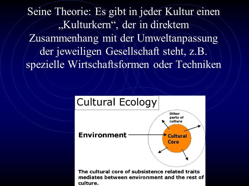 """Seine Theorie: Es gibt in jeder Kultur einen """"Kulturkern , der in direktem Zusammenhang mit der Umweltanpassung der jeweiligen Gesellschaft steht, z.B."""