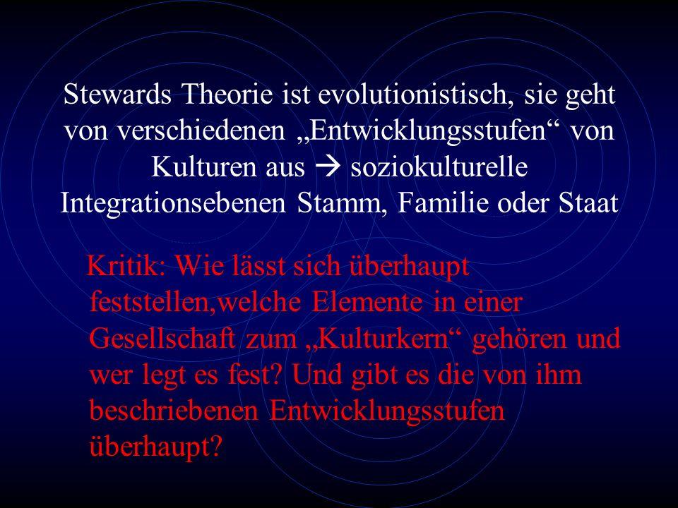 """Stewards Theorie ist evolutionistisch, sie geht von verschiedenen """"Entwicklungsstufen von Kulturen aus  soziokulturelle Integrationsebenen Stamm, Familie oder Staat"""