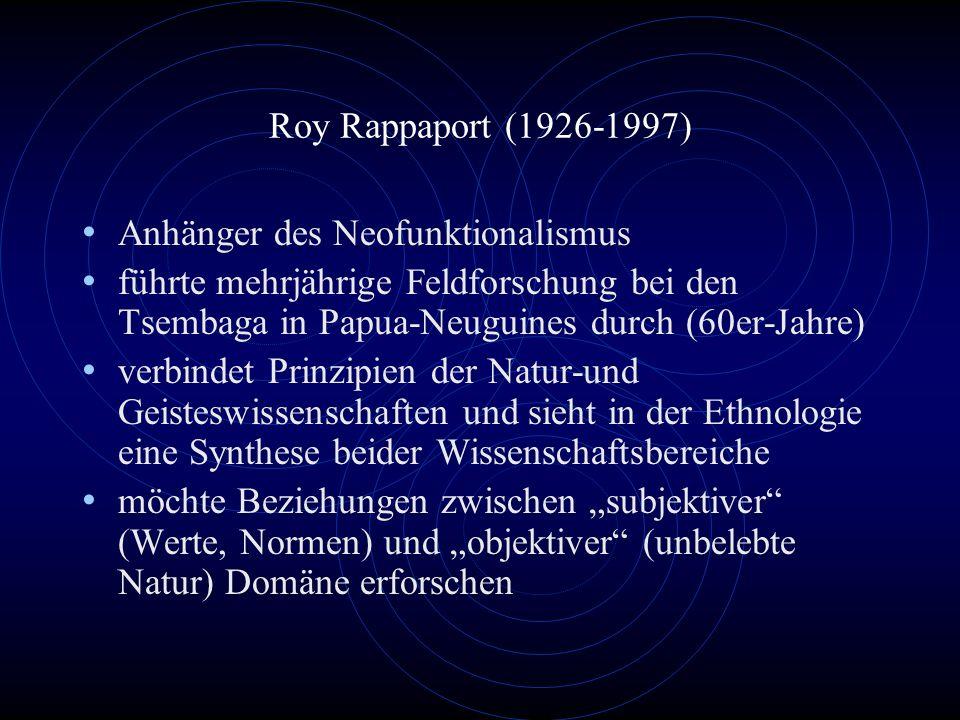 Roy Rappaport (1926-1997) Anhänger des Neofunktionalismus. führte mehrjährige Feldforschung bei den Tsembaga in Papua-Neuguines durch (60er-Jahre)