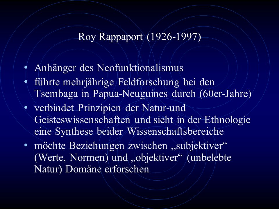 Roy Rappaport (1926-1997)Anhänger des Neofunktionalismus. führte mehrjährige Feldforschung bei den Tsembaga in Papua-Neuguines durch (60er-Jahre)