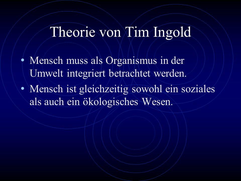 Theorie von Tim Ingold Mensch muss als Organismus in der Umwelt integriert betrachtet werden.