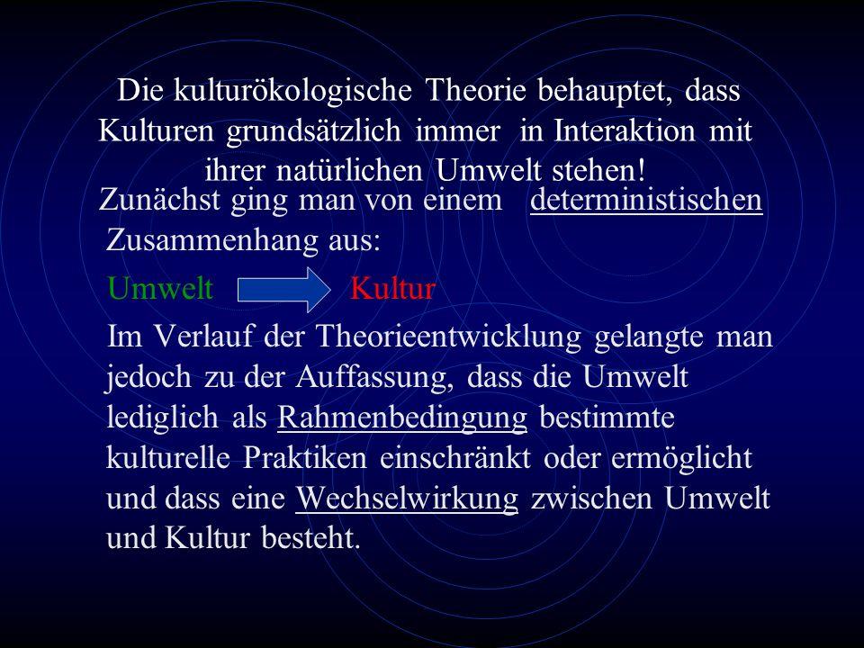Die kulturökologische Theorie behauptet, dass Kulturen grundsätzlich immer in Interaktion mit ihrer natürlichen Umwelt stehen!